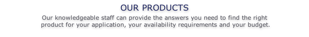OUR PRODUCTS  Our knowledgeable staff can provide the answers you need to find the right   product for your application, your availability requirements and your budget.